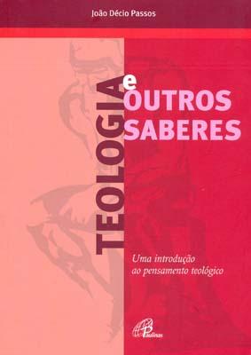 TEOLOGIA E OUTROS SABERES - UMA INTRODUCAO AO PENSAMENTO TEOLOGICO