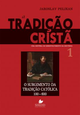 TRADIÇÃO CRISTÃ, A - VOL. 1- UMA HISTÓRIA DO DESENVOLVIMENTO DA DOUTRINA -  O SURGIMENTO DA TRADIÇÃO CATÓLICA 100-600
