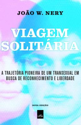 VIAGEM SOLITÁRIA - A TRAJETÓRIA PIONEIRA DE UM TRANSEXUAL EM BUSCA DE RECONHECIMENTO E LIBERDADE