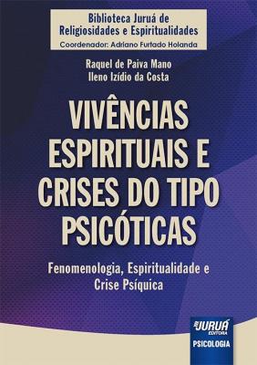 VIVÊNCIAS ESPIRITUAIS E CRISES DO TIPO PSICÓTICAS - FENOMENOLOGIA, ESPIRITUALIDADE E CRISE PSÍQUICA - BIBLIOTECA JURUÁ DE RELIGIOSIDADES E ESPIRITUALIDADES - COORDENADOR: ADRIANO FURTADO HOLANDA