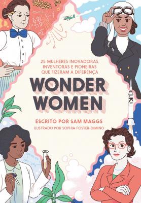 WONDER WOMEN - 25 MULHERES INOVADORAS, INVENTORAS E PIONEIRAS QUE FIZERAM A DIFERENÇA