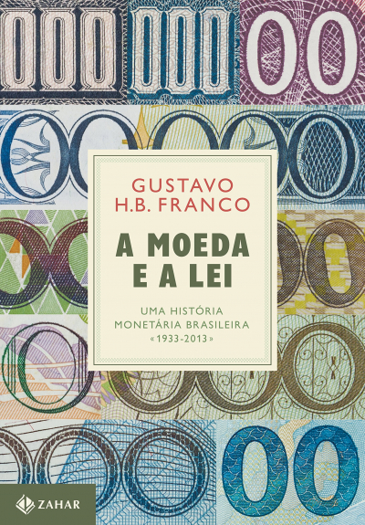 A MOEDA E A LEI - UMA HISTÓRIA MONETÁRIA BRASILEIRA, 1933-2013
