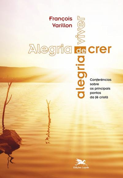 ALEGRIA DE CRER ALEGRIA DE VIVER - CONFERÊNCIAS SOBRE OS PRINCIPAIS PONTOS DA FÉ CRISTÃ