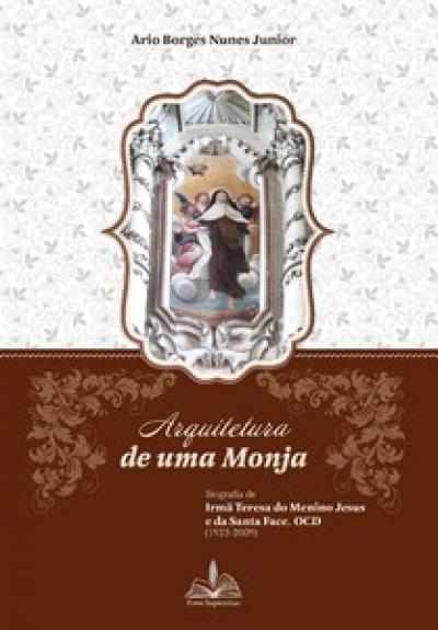 ARQUITETURA DE UMA MONJA - BIOGRAFIA DE IRMÃ TERESA DO MENINO JESUS E DA SANTA FACE OCD 1923 2009