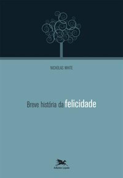 BREVE HISTÓRIA DA FELICIDADE