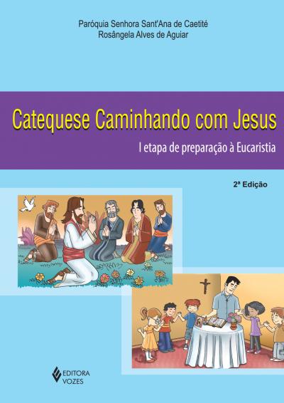 CATEQUESE CAMINHANDO COM JESUS 1A. ETAPA DE PREPARAÇÃO À EUCARISTIA