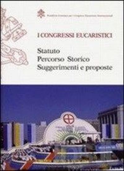 CONGRESSI EUCARISTICI - STATUTO PERCORSO STORICO SUGGERIMENTI E PROPOSTE