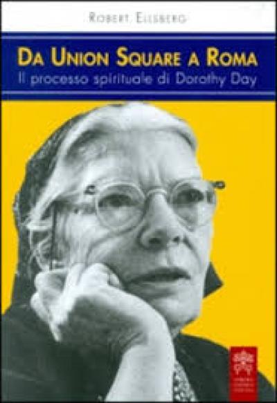 DA UNION SQUARE A ROMA - IL PROCESSO SPIRITUALE DI DOROTHY DAY