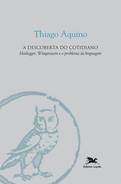 DESCOBERTA DO COTIDIANO, A - HEIDEGGER, WITTGENSTEIN E O PROBLEMA DA LINGUAGEM