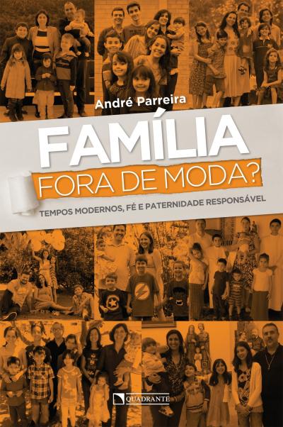 FAMÍLIA FORA DE MODA - TEMPOS MODERNOS FÉ E PATERNIDADE RESPONSÁVEL