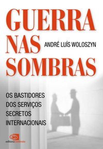 GUERRA NAS SOMBRAS - OS BASTIDORES DOS SERVIÇOS SECRETOS INTERNACIONAIS