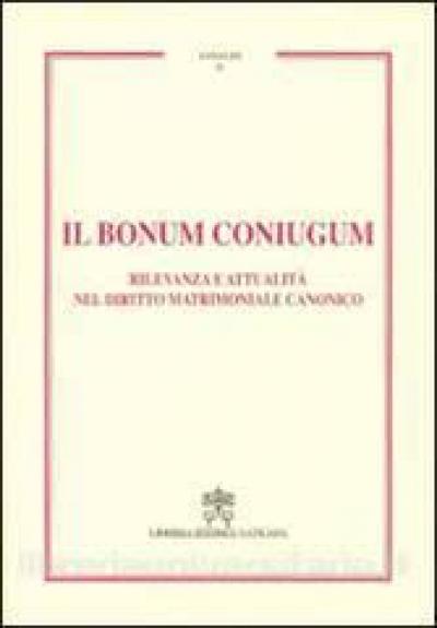 IL BONUM CONIUGUM - RILEVANZA E ATTUALITA NEL DIRITTO MATRIMONIALE CANONICO