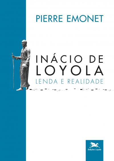 INÁCIO DE LOYOLA - LENDA E REALIDADE