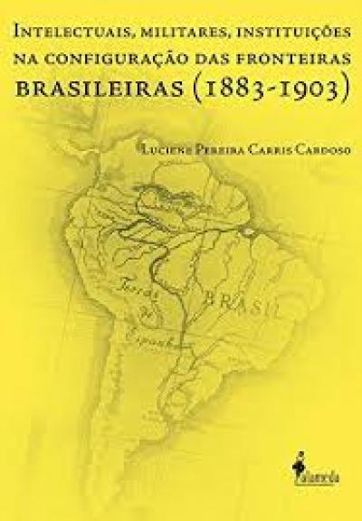 INTELECTUAIS, MILITARES, INSTITUIÇÕES NA CONFIGURAÇÃO DAS FRONTEIRAS BRASILEIRAS (1883-1903)