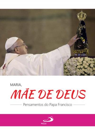 MARIA, MÃE DE DEUS - PENSAMENTOS DO PAPA FRANCISCO