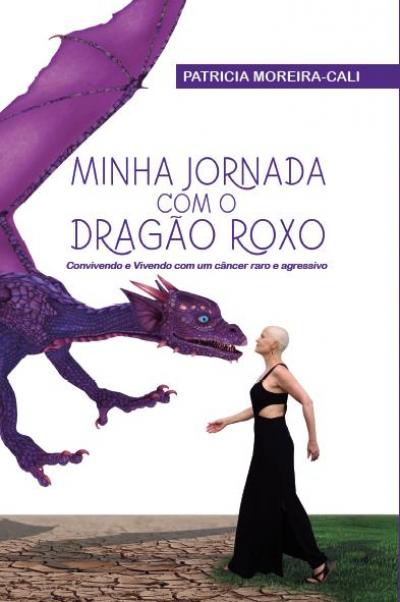MINHA JORNADA COM O DRAGÃO ROXO : CONVIVENDO E VIVENDO COM UM CÂNCER RARO E AGRESSIVO