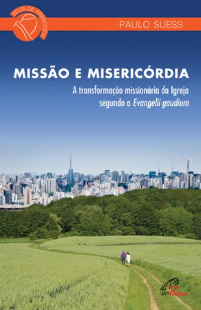 MISSAO E MISERICORDIA - A TRANSFORMACAO MISSIONARIA DA IGREJA SEGUNDO A EVANGELLI GAUDIUM