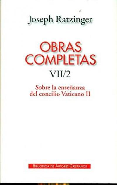 OBRAS COMPLETAS DE JOSEPH RATZINGER - SOBRE LA ENSEÑANZA DEL CONCILIO VATICANO II - VII/2