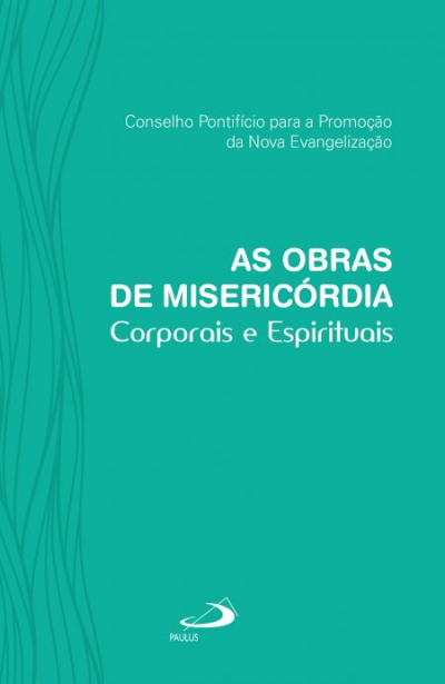 OBRAS DE MISERICÓRDIA - CORPORAIS E ESPIRITUAIS