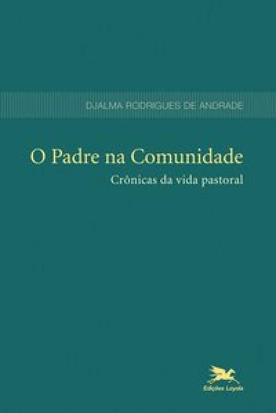 PADRE NA COMUNIDADE, O - CRÔNICAS DA VIDA PASTORAL