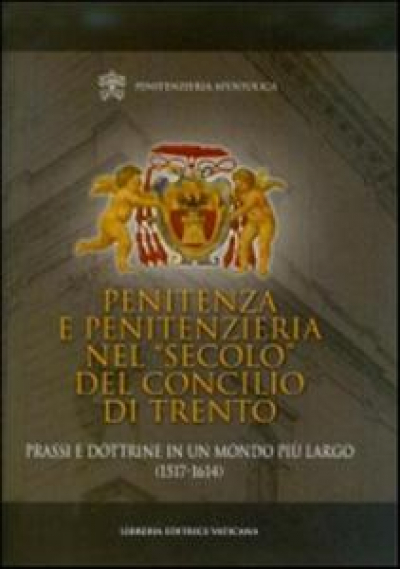 PENITENZA E PENITENZIERIA NEL SECOLO DEL CONCILIO DI TRENTO - PRASSI E DOTTRINE IN UN MONDO PIU LARGO 1517-1614