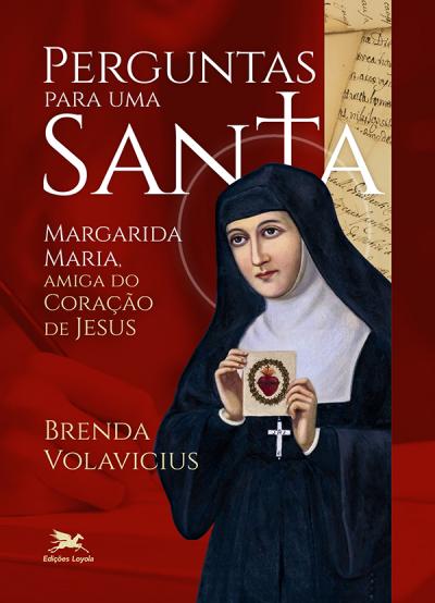 PERGUNTAS PARA UMA SANTA - MARGARIDA MARIA, AMIGA DO CORAÇÃO DE JESUS