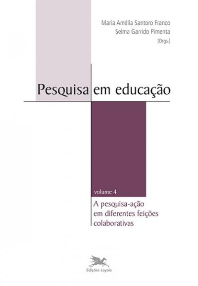 PESQUISA EM EDUCAÇÃO - A PESQUISA-AÇÃO EM DIFERENTES FEIÇÕES COLABORATIVAS - VOLUME 4