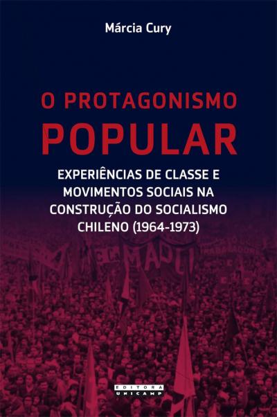PROTAGONISMO POPULAR, O - EXPERIÊNCIAS DE CLASSE E MOVIMENTOS SOCIAIS NA CONSTRUÇÃO DO SOCIALISMO CHILENO (1964-1973)