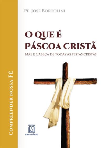 QUE É PÁSCOA CRISTÃ, O - MÃE E CABEÇA DE TODAS AS FESTAS CRISTÃS