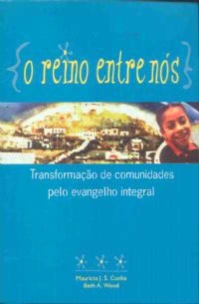 REINO ENTRE NÓS, O - TRANSFORMAÇÃO DE COMUNIDADES PELO EVANGELHO INTEGRAL