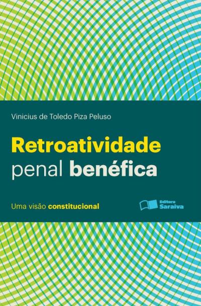 RETROATIVIDADE PENAL BENÉFICA: UMA VISÃO CONSTITUCIONAL - 1ª EDIÇÃO DE 2013