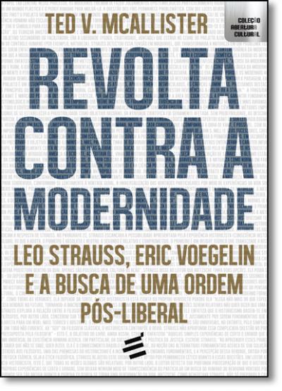 REVOLTA CONTRA A MODERNIDADE - LEO STRAUSS, ERIC VOEGELIN E A BUSCA DE UMA ORDEM PÓS-LIBERAL
