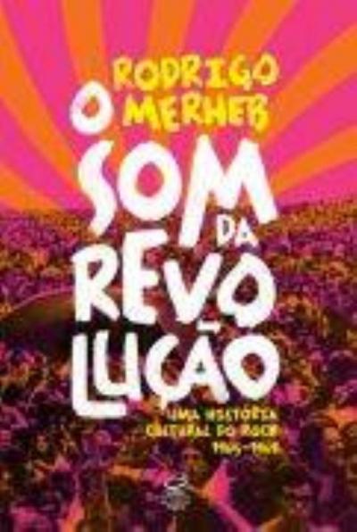 SOM DA REVOLUÇÃO, O - UMA HISTÓRIA CULTURAL DO ROCK 1965-1969