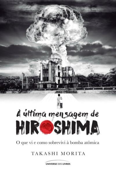ULTIMA MENSAGEM DE HIROSHIMA, A - O QUE VI E COMO SOBREVIVI À BOMBA ATOMICA