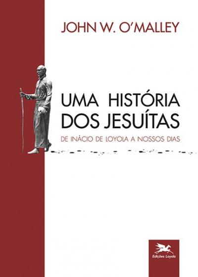 UMA HISTÓRIA DOS JESUÍTAS - DE INÁCIO DE LOYOLA A NOSSOS DIAS