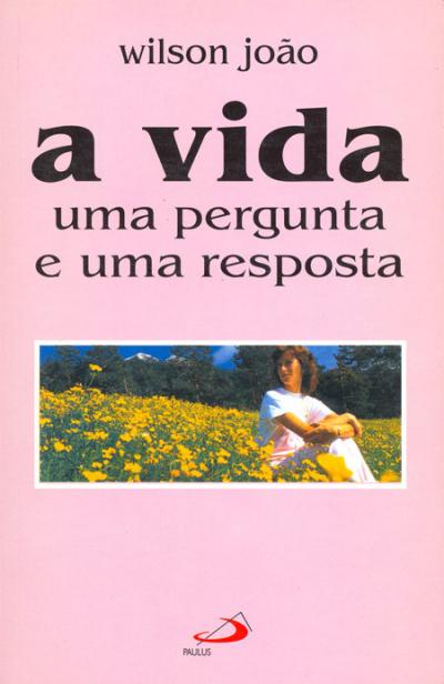 VIDA, A - UMA PERGUNTA E UMA RESPOSTA - 7